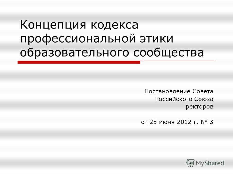 Концепция кодекса профессиональной этики образовательного сообщества Постановление Совета Российского Союза ректоров от 25 июня 2012 г. 3