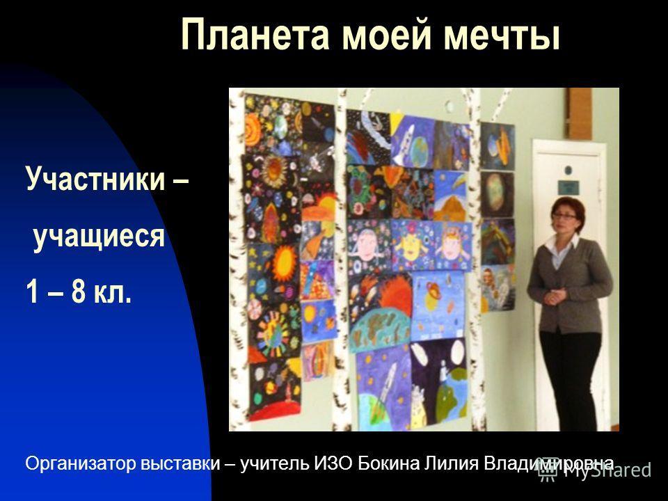 Организатор выставки – учитель ИЗО Бокина Лилия Владимировна Участники – учащиеся 1 – 8 кл.