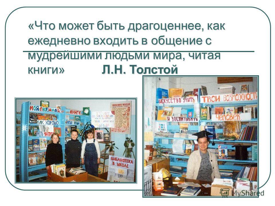 «Что может быть драгоценнее, как ежедневно входить в общение с мудрейшими людьми мира, читая книги» Л.Н. Толстой