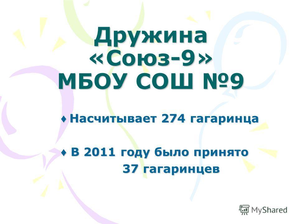 Дружина «Союз-9» МБОУ СОШ 9 Насчитывает 274 гагаринца Насчитывает 274 гагаринца В 2011 году было принято В 2011 году было принято 37 гагаринцев