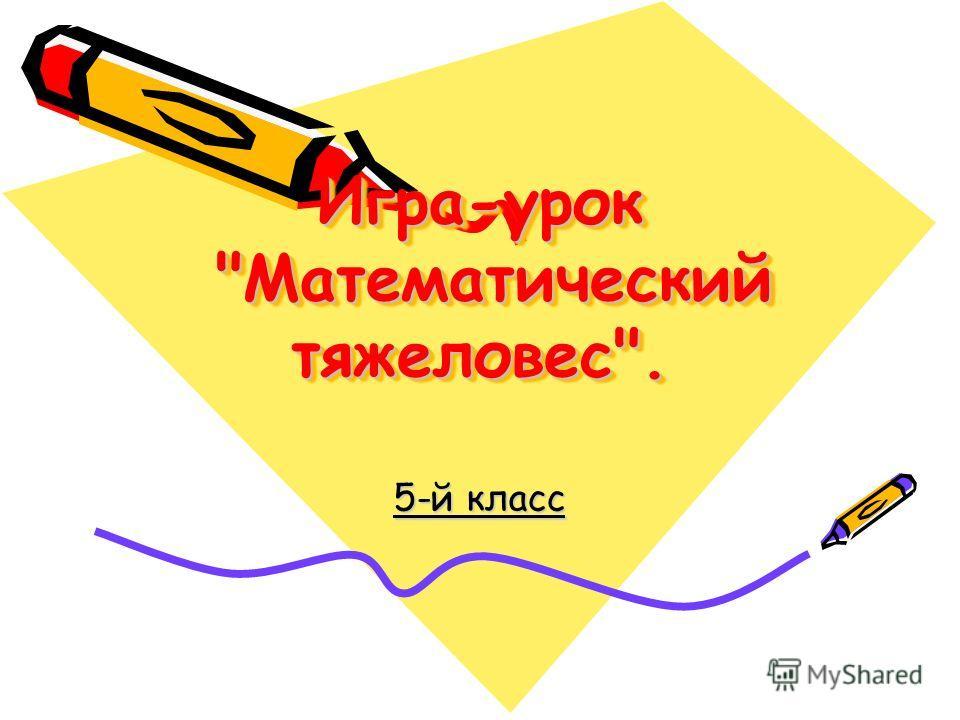 Игра-урок Математический тяжеловес. 5-й класс
