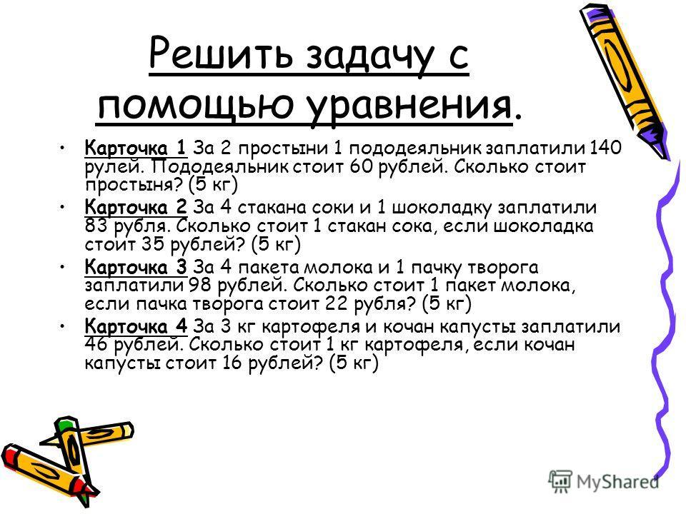 Решить задачу с помощью уравнения. Карточка 1 За 2 простыни 1 пододеяльник заплатили 140 рулей. Пододеяльник стоит 60 рублей. Сколько стоит простыня? (5 кг) Карточка 2 За 4 стакана соки и 1 шоколадку заплатили 83 рубля. Сколько стоит 1 стакан сока, е