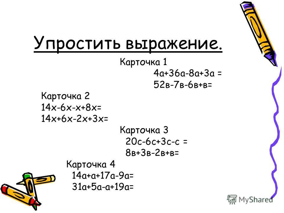 Упростить выражение. Карточка 1 4а+36а-8а+3а = 52в-7в-6в+в= Карточка 2 14х-6х-х+8х= 14х+6х-2х+3х= Карточка 3 20с-6с+3с-с = 8в+3в-2в+в= Карточка 4 14а+а+17а-9а= 31а+5а-а+19а=