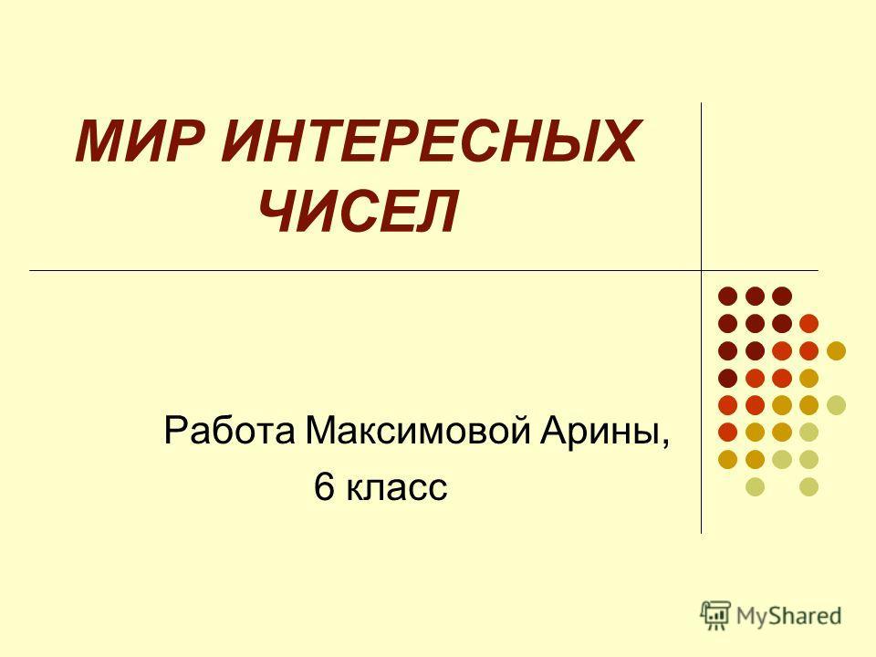 МИР ИНТЕРЕСНЫХ ЧИСЕЛ Работа Максимовой Арины, 6 класс
