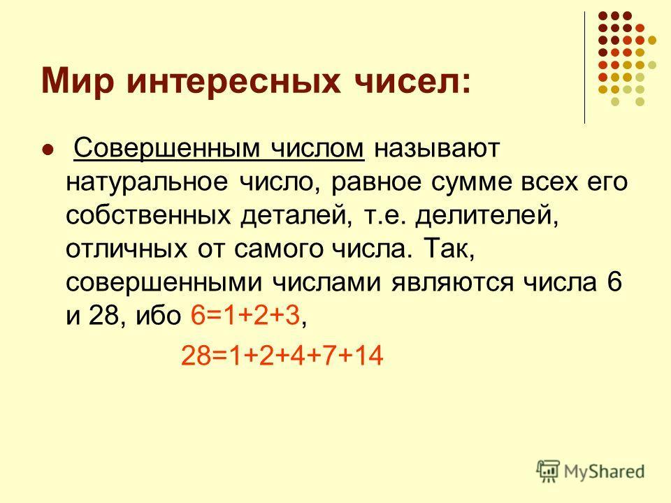 Мир интересных чисел: Совершенным числом называют натуральное число, равное сумме всех его собственных деталей, т.е. делителей, отличных от самого числа. Так, совершенными числами являются числа 6 и 28, ибо 6=1+2+3, 28=1+2+4+7+14