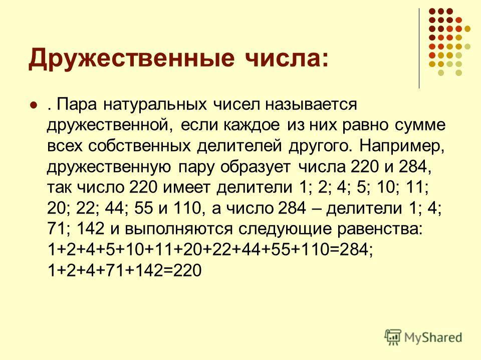 Дружественные числа:. Пара натуральных чисел называется дружественной, если каждое из них равно сумме всех собственных делителей другого. Например, дружественную пару образует числа 220 и 284, так число 220 имеет делители 1; 2; 4; 5; 10; 11; 20; 22;