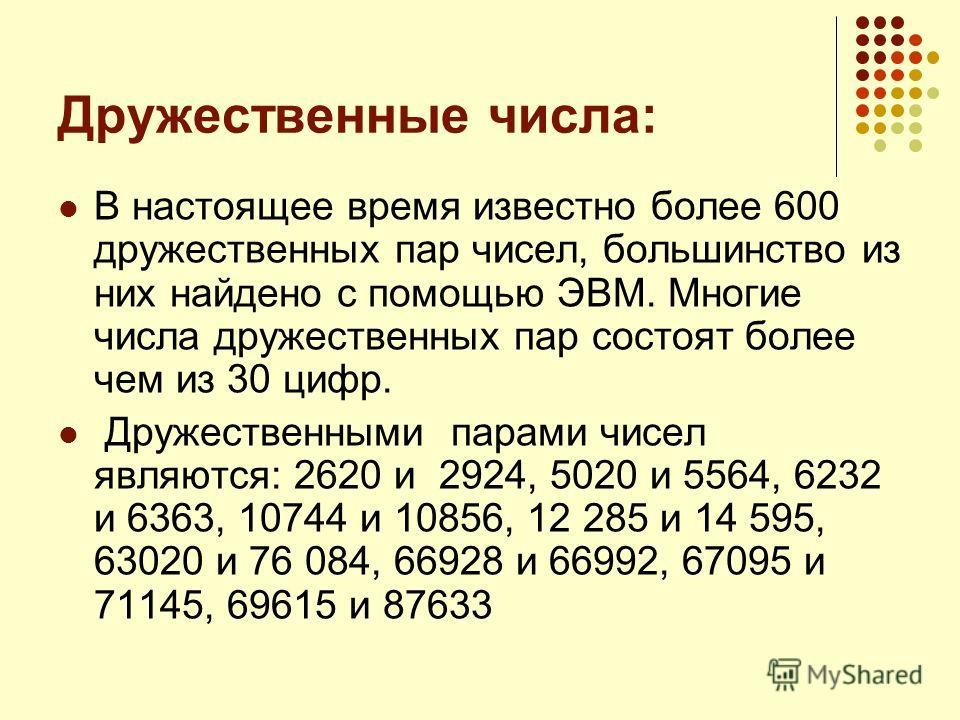 Дружественные числа: В настоящее время известно более 600 дружественных пар чисел, большинство из них найдено с помощью ЭВМ. Многие числа дружественных пар состоят более чем из 30 цифр. Дружественными парами чисел являются: 2620 и 2924, 5020 и 5564,