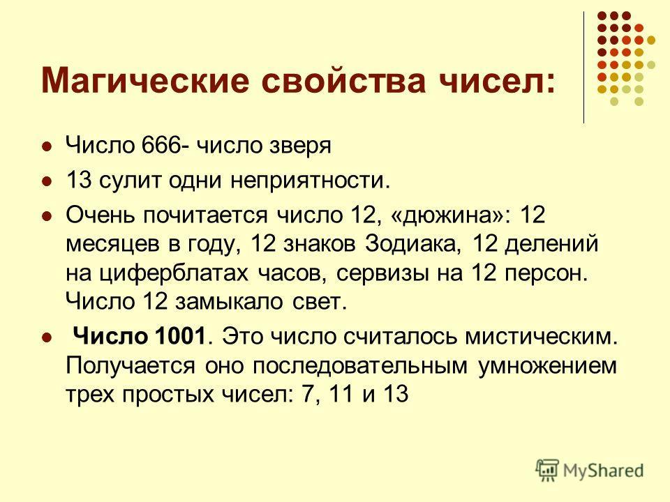 Магические свойства чисел: Число 666- число зверя 13 сулит одни неприятности. Очень почитается число 12, «дюжина»: 12 месяцев в году, 12 знаков Зодиака, 12 делений на циферблатах часов, сервизы на 12 персон. Число 12 замыкало свет. Число 1001. Это чи
