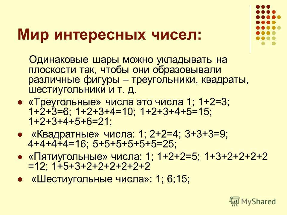Мир интересных чисел: Одинаковые шары можно укладывать на плоскости так, чтобы они образовывали различные фигуры – треугольники, квадраты, шестиугольники и т. д. «Треугольные» числа это числа 1; 1+2=3; 1+2+3=6; 1+2+3+4=10; 1+2+3+4+5=15; 1+2+3+4+5+6=2
