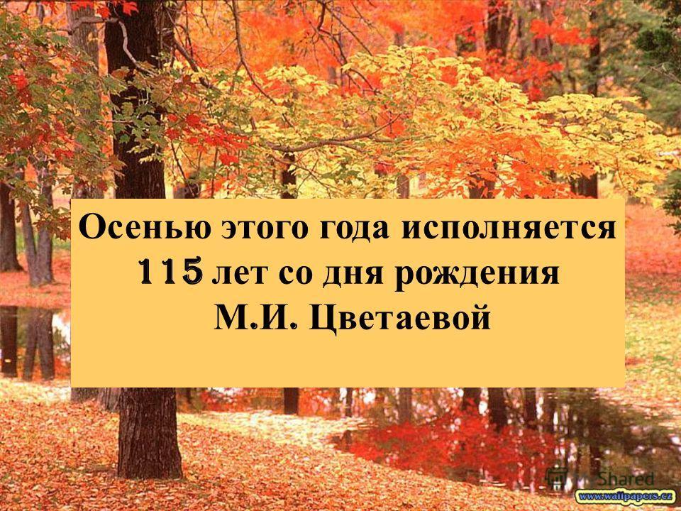 Осенью этого года исполняется 115 лет со дня рождения М. И. Цветаевой