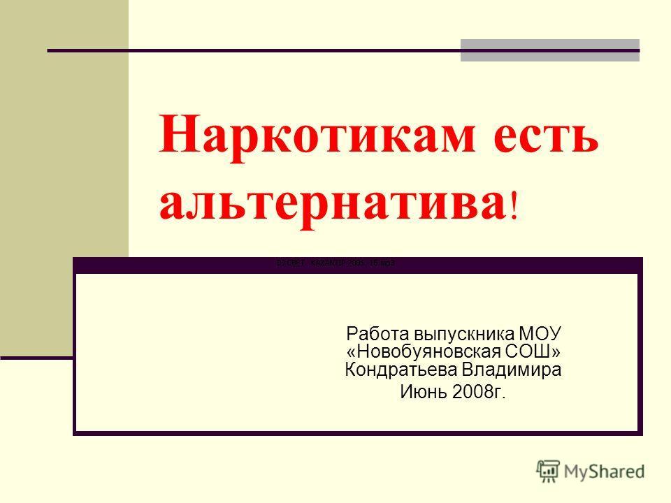 Наркотикам есть альтернатива ! Работа выпускника МОУ «Новобуяновская СОШ» Кондратьева Владимира Июнь 2008г.