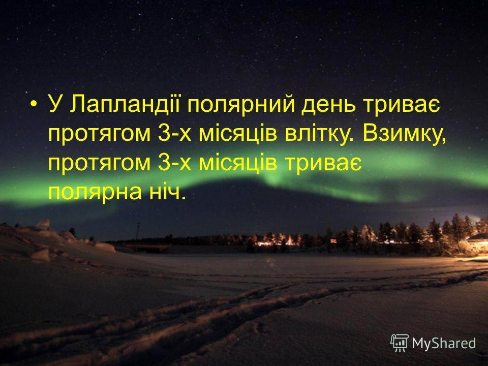 У Лапландії полярний день триває протягом 3-х місяців влітку. Взимку, протягом 3-х місяців триває полярна ніч.
