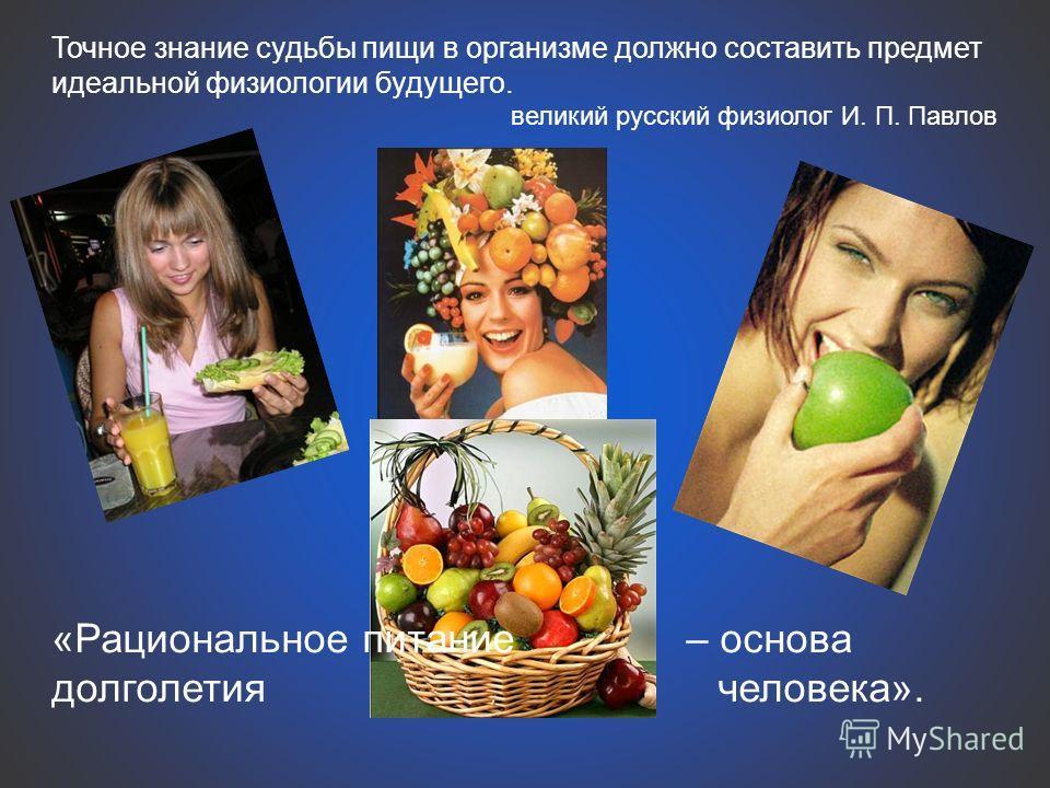 Точное знание судьбы пищи в организме должно составить предмет идеальной физиологии будущего. великий русский физиолог И. П. Павлов «Рациональное питание – основа долголетия человека».