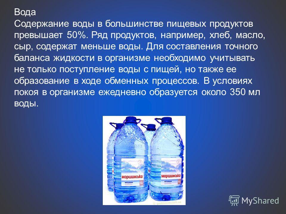 Вода Содержание воды в большинстве пищевых продуктов превышает 50%. Ряд продуктов, например, хлеб, масло, сыр, содержат меньше воды. Для составления точного баланса жидкости в организме необходимо учитывать не только поступление воды с пищей, но такж