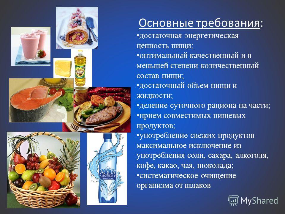 Основные требования: достаточная энергетическая ценность пищи; оптимальный качественный и в меньшей степени количественный состав пищи; достаточный объем пищи и жидкости; деление суточного рациона на части; прием совместимых пищевых продуктов; употре