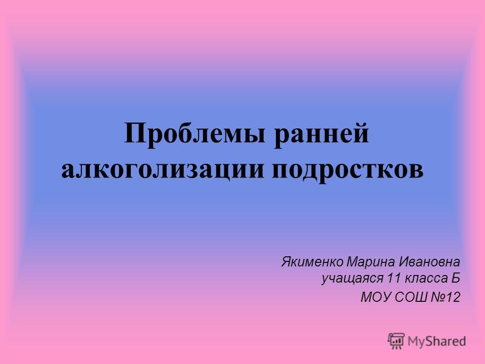 Проблемы ранней алкоголизации подростков Якименко Марина Ивановна учащаяся 11 класса Б МОУ СОШ 12