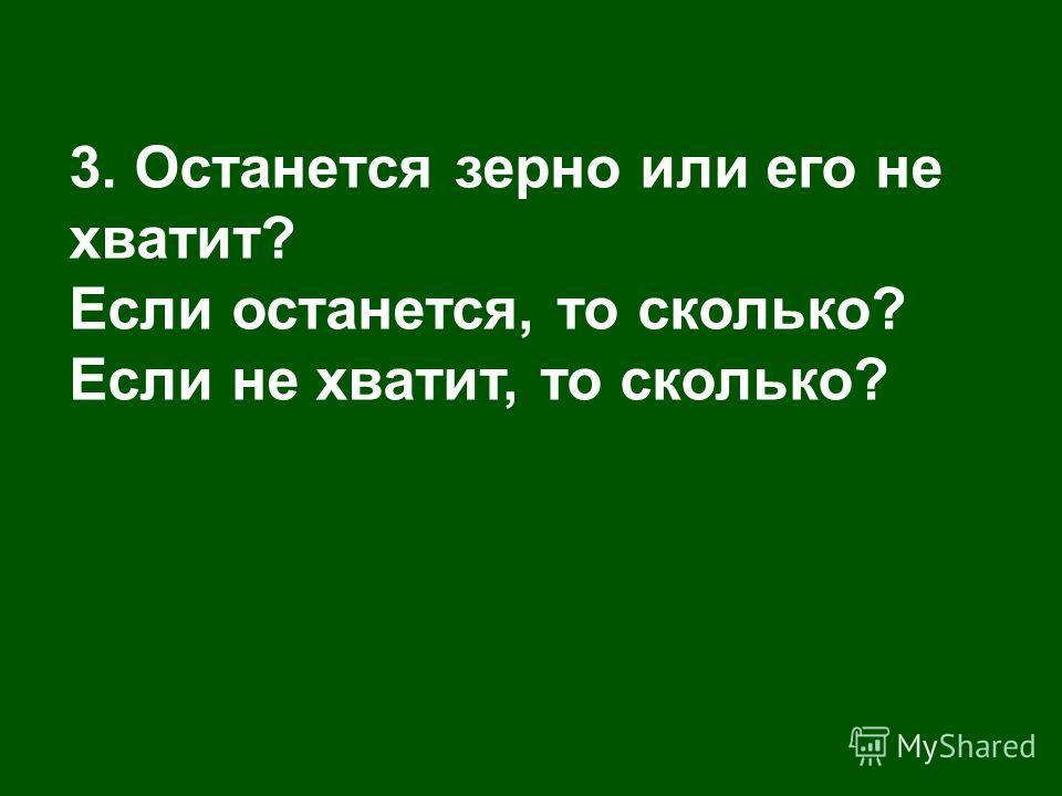 3. Останется зерно или его не хватит? Если останется, то сколько? Если не хватит, то сколько?
