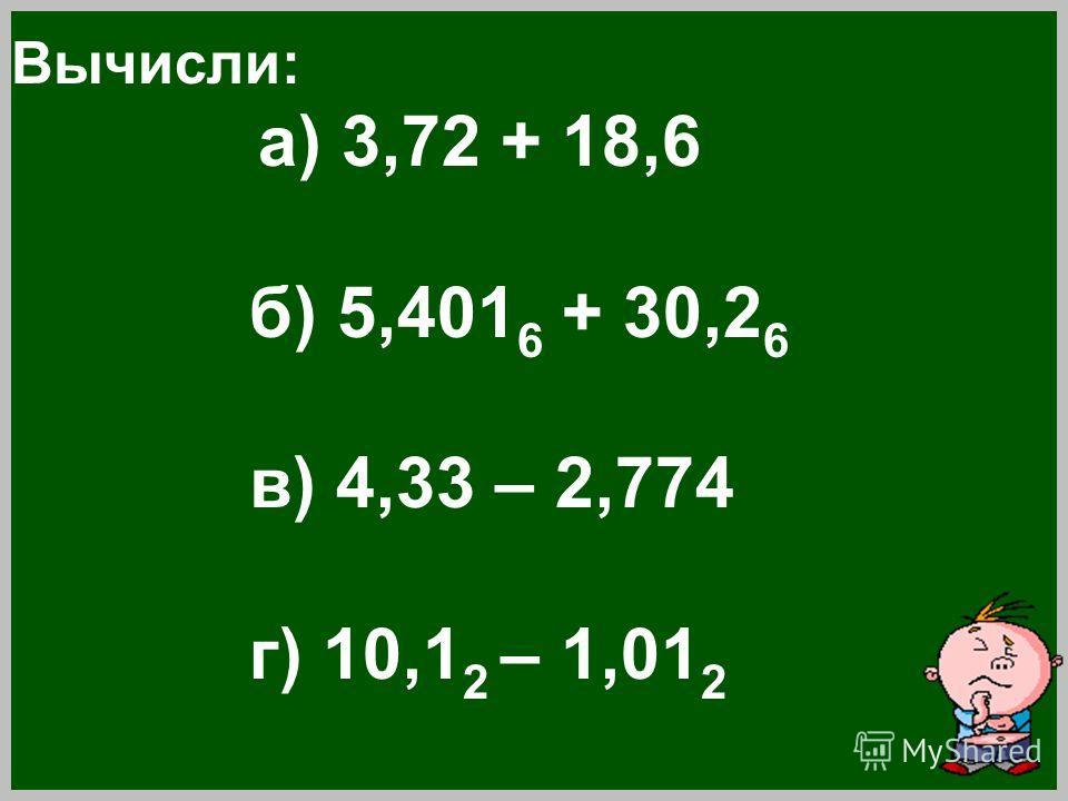Вычисли: а) 3,72 + 18,6 б) 5,401 6 + 30,2 6 в) 4,33 – 2,774 г) 10,1 2 – 1,01 2