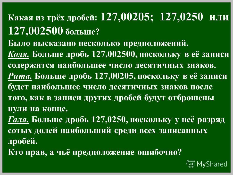 Какая из трёх дробей: 127,00205; 127,0250 или 127,002500 больше? Было высказано несколько предположений. Коля. Больше дробь 127,002500, поскольку в её записи содержится наибольшее число десятичных знаков. Рита. Больше дробь 127,00205, поскольку в её