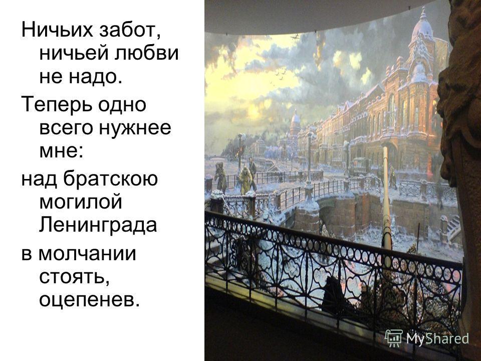 Ничьих забот, ничьей любви не надо. Теперь одно всего нужнее мне: над братскою могилой Ленинграда в молчании стоять, оцепенев.
