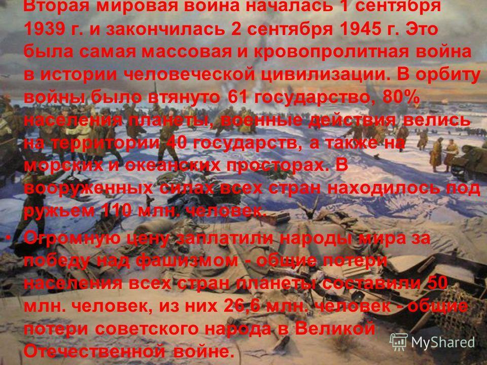 Вторая мировая война началась 1 сентября 1939 г. и закончилась 2 сентября 1945 г. Это была самая массовая и кровопролитная война в истории человеческой цивилизации. В орбиту войны было втянуто 61 государство, 80% населения планеты, военные действия в