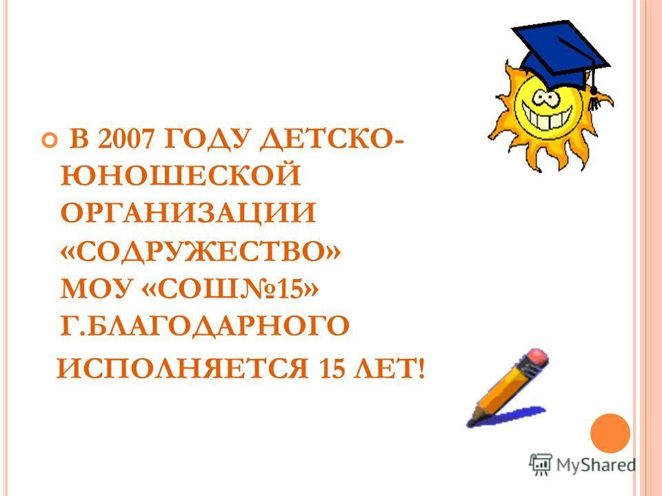 В 2007 ГОДУ ДЕТСКО- ЮНОШЕСКОЙ ОРГАНИЗАЦИИ « СОДРУЖЕСТВО » МОУ « СОШ15 » Г.БЛАГОДАРНОГО ИСПОЛНЯЕТСЯ 15 ЛЕТ!
