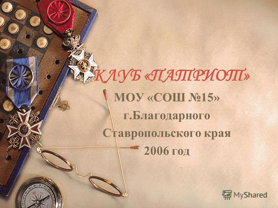 КЛУБ «ПАТРИОТ» МОУ «СОШ 15» г.Благодарного Ставропольского края 2006 год
