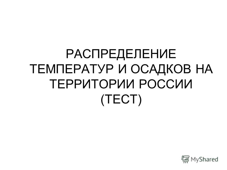 РАСПРЕДЕЛЕНИЕ ТЕМПЕРАТУР И ОСАДКОВ НА ТЕРРИТОРИИ РОССИИ (ТЕСТ)