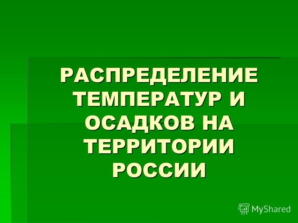 РАСПРЕДЕЛЕНИЕ ТЕМПЕРАТУР И ОСАДКОВ НА ТЕРРИТОРИИ РОССИИ