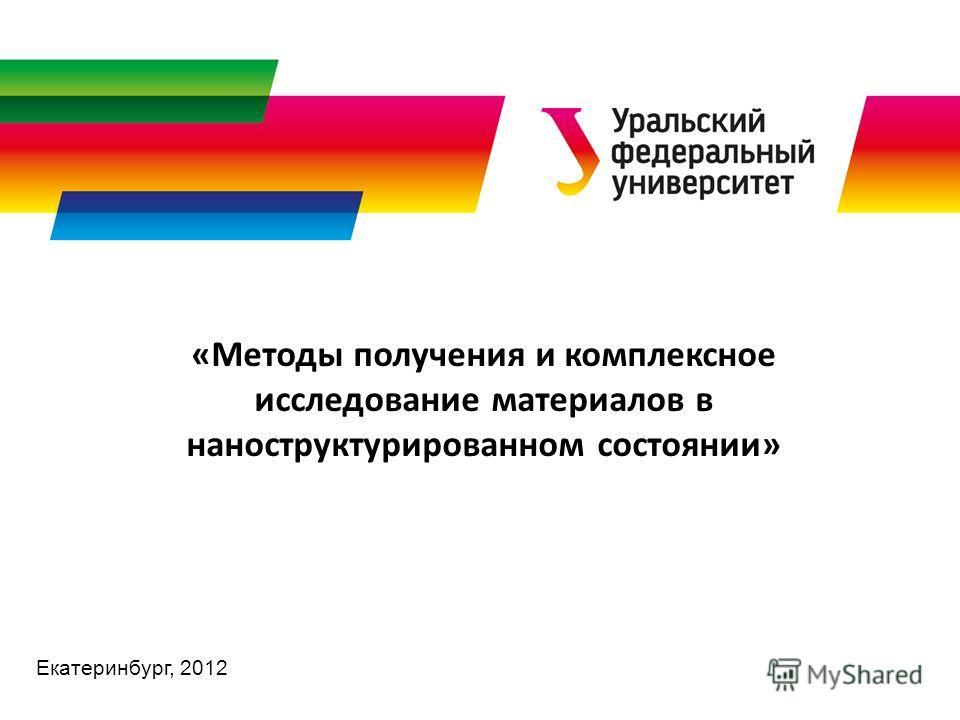 Екатеринбург, 2012 «Методы получения и комплексное исследование материалов в наноструктурированном состоянии»