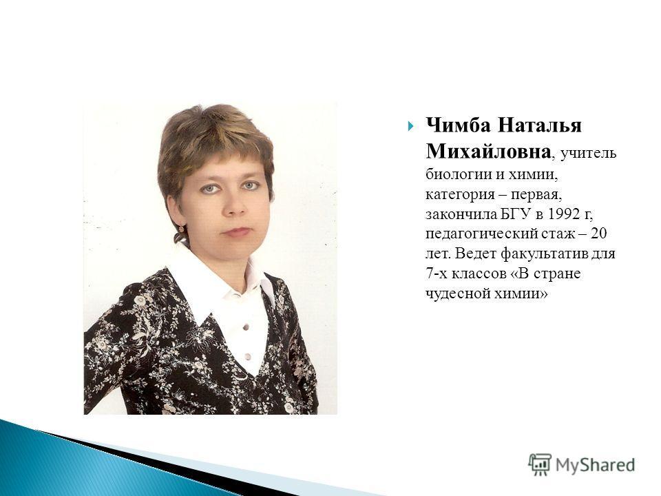 Чимба Наталья Михайловна, учитель биологии и химии, категория – первая, закончила БГУ в 1992 г, педагогический стаж – 20 лет. Ведет факультатив для 7-х классов «В стране чудесной химии»