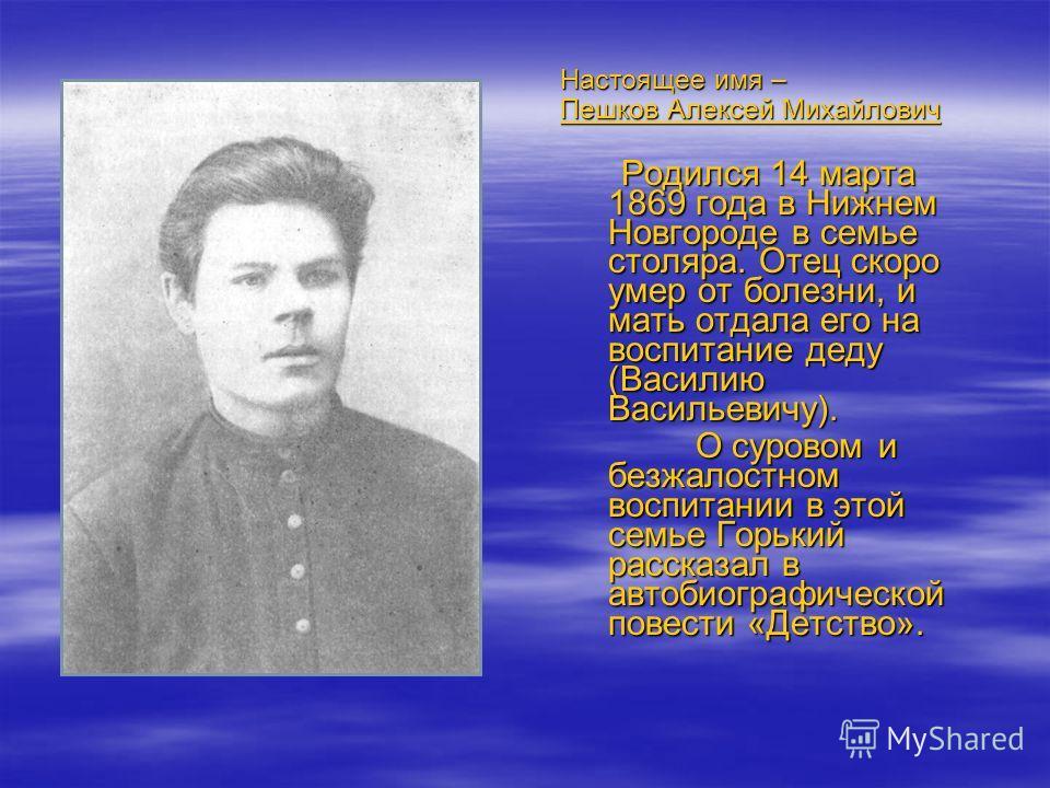 Настоящее имя – Пешков Алексей Михайлович Родился 14 марта 1869 года в Нижнем Новгороде в семье столяра. Отец скоро умер от болезни, и мать отдала его на воспитание деду (Василию Васильевичу). Родился 14 марта 1869 года в Нижнем Новгороде в семье сто