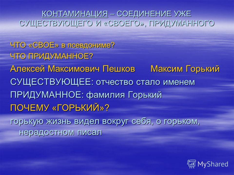 КОНТАМИНАЦИЯ – СОЕДИНЕНИЕ УЖЕ СУЩЕСТВУЮЩЕГО И «СВОЕГО», ПРИДУМАННОГО ЧТО «СВОЕ» в псевдониме? ЧТО ПРИДУМАННОЕ? Алексей Максимович Пешков Максим Горький СУЩЕСТВУЮЩЕЕ: отчество стало именем ПРИДУМАННОЕ: фамилия Горький ПОЧЕМУ «ГОРЬКИЙ»? горькую жизнь в