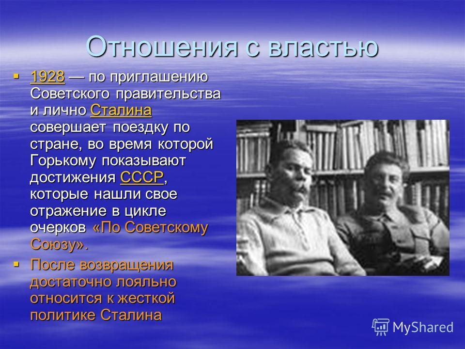 Отношения с властью 1928 по приглашению Советского правительства и лично Сталина совершает поездку по стране, во время которой Горькому показывают достижения СССР, которые нашли свое отражение в цикле очерков «По Советскому Союзу». 1928 по приглашени