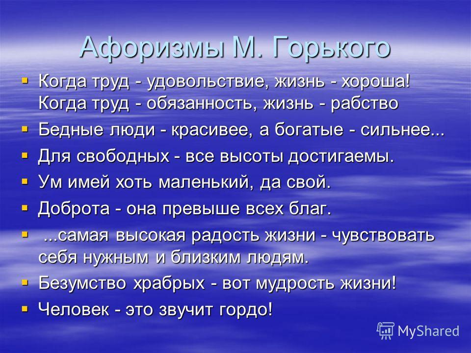 Афоризмы М. Горького Когда труд - удовольствие, жизнь - хороша! Когда труд - обязанность, жизнь - рабство Когда труд - удовольствие, жизнь - хороша! Когда труд - обязанность, жизнь - рабство Бедные люди - красивее, а богатые - сильнее... Бедные люди