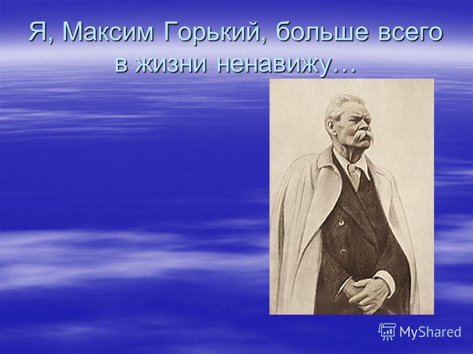 Я, Максим Горький, больше всего в жизни ненавижу…