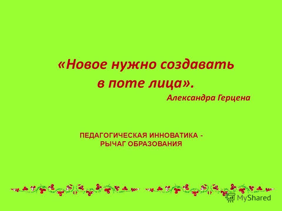 «Новое нужно создавать в поте лица». Александра Герцена ПЕДАГОГИЧЕСКАЯ ИННОВАТИКА - РЫЧАГ ОБРАЗОВАНИЯ