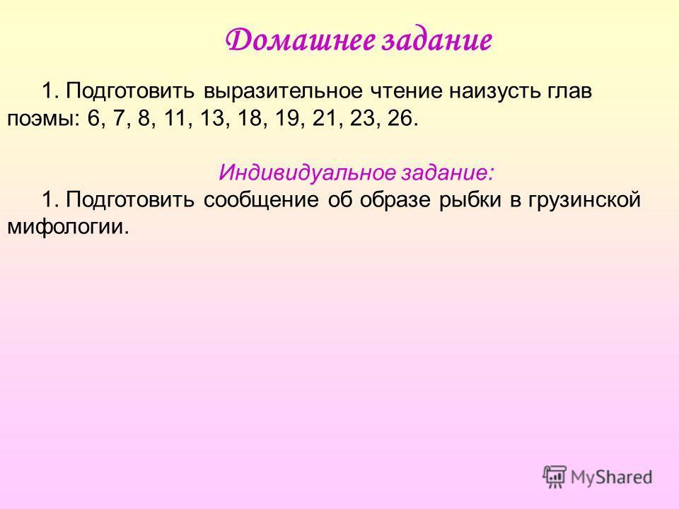 Домашнее задание 1. Подготовить выразительное чтение наизусть глав поэмы: 6, 7, 8, 11, 13, 18, 19, 21, 23, 26. Индивидуальное задание: 1. Подготовить сообщение об образе рыбки в грузинской мифологии.