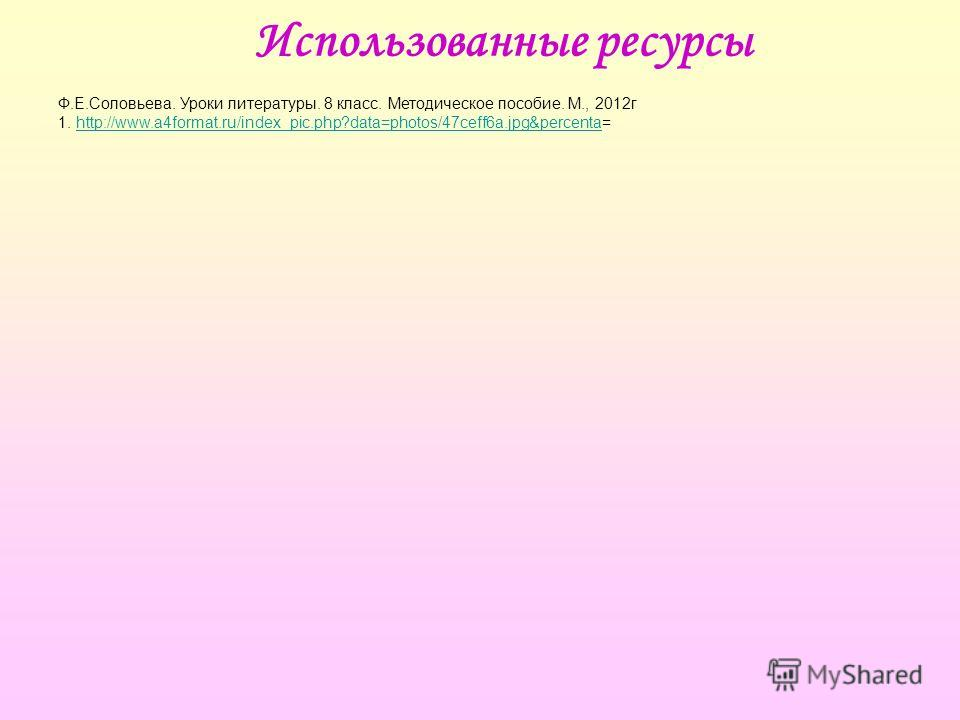 Использованные ресурсы Ф.Е.Соловьева. Уроки литературы. 8 класс. Методическое пособие. М., 2012г 1. http://www.a4format.ru/index_pic.php?data=photos/47ceff6a.jpg&percenta=http://www.a4format.ru/index_pic.php?data=photos/47ceff6a.jpg&percenta