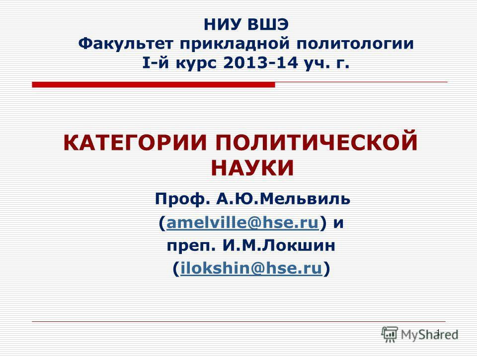 1 НИУ ВШЭ Факультет прикладной политологии I-й курс 2013-14 уч. г. КАТЕГОРИИ ПОЛИТИЧЕСКОЙ НАУКИ Проф. А.Ю.Мельвиль (amelville@hse.ru) иamelville@hse.ru преп. И.М.Локшин (ilokshin@hse.ru)ilokshin@hse.ru