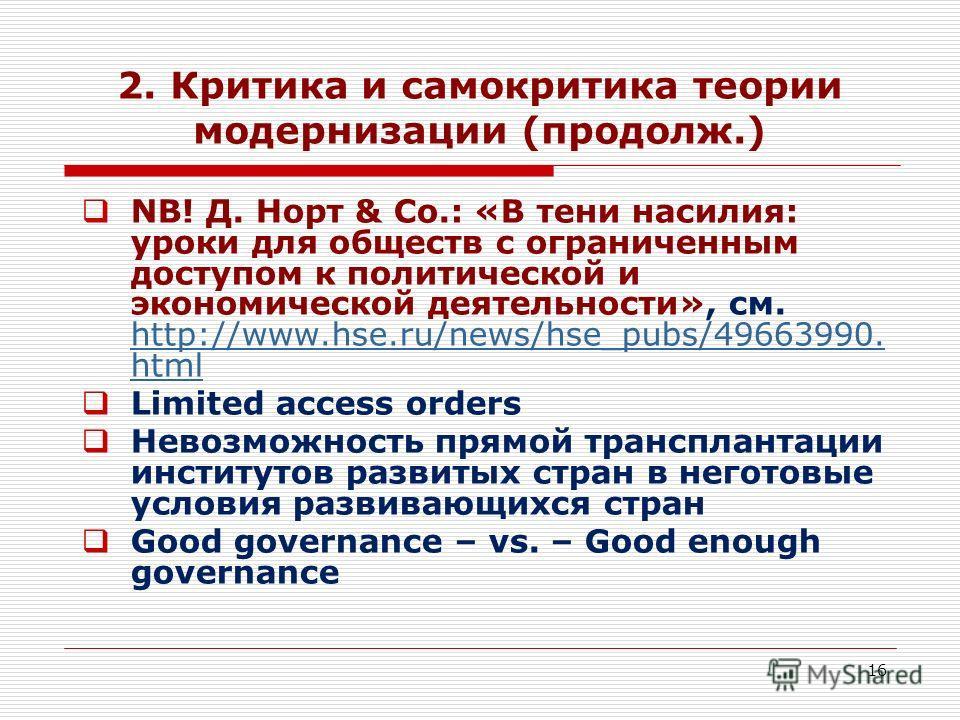 16 2. Критика и самокритика теории модернизации (продолж.) NB! Д. Норт & Co.: «В тени насилия: уроки для обществ с ограниченным доступом к политической и экономической деятельности», см. http://www.hse.ru/news/hse_pubs/49663990. html http://www.hse.r