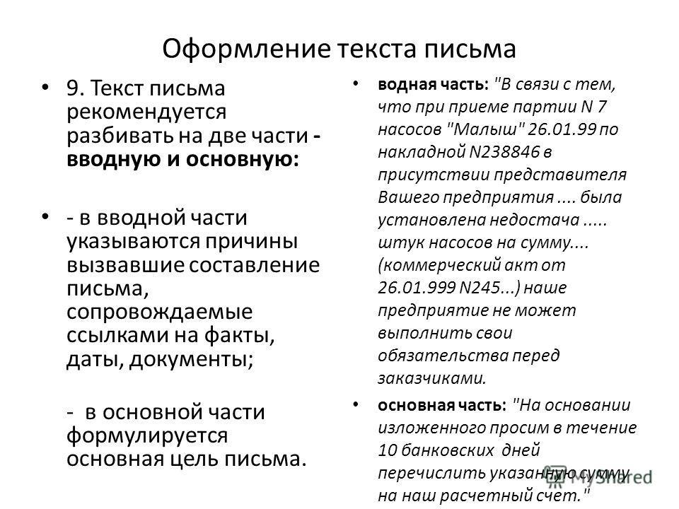 Оформление текста письма 9. Текст письма рекомендуется разбивать на две части - вводную и основную: - в вводной части указываются причины вызвавшие составление письма, сопровождаемые ссылками на факты, даты, документы; - в основной части формулируетс