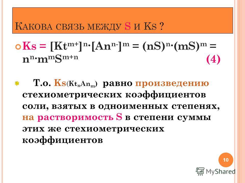 К АКОВА СВЯЗЬ МЕЖДУ S И K S ? Ks = [Kt m+ ] n ·[An n- ] m = (nS) n ·(mS) m = n n ·m m S m+n (4) Т.о. Ks ( Kt n An m ) равно произведению стехиометрических коэффициентов соли, взятых в одноименных степенях, на растворимость S в степени суммы этих же с