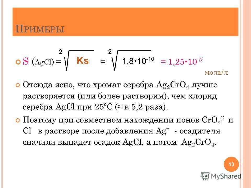 П РИМЕРЫ S ( AgCl ) = = = 1,25 10 -5 моль/л Отсюда ясно, что хромат серебра Ag 2 CrO 4 лучше растворяется (или более растворим), чем хлорид серебра AgCl при 25ºС ( в 5,2 раза). Поэтому при совместном нахождении ионов CrO 4 2- и Cl - в растворе после