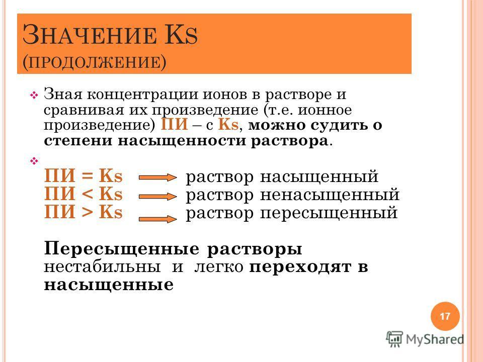 З НАЧЕНИЕ K S ( ПРОДОЛЖЕНИЕ ) Зная концентрации ионов в растворе и сравнивая их произведение (т.е. ионное произведение) ПИ – с Ks, можно судить о степени насыщенности раствора. ПИ = Ks раствор насыщенный ПИ Ks раствор пересыщенный Пересыщенные раство