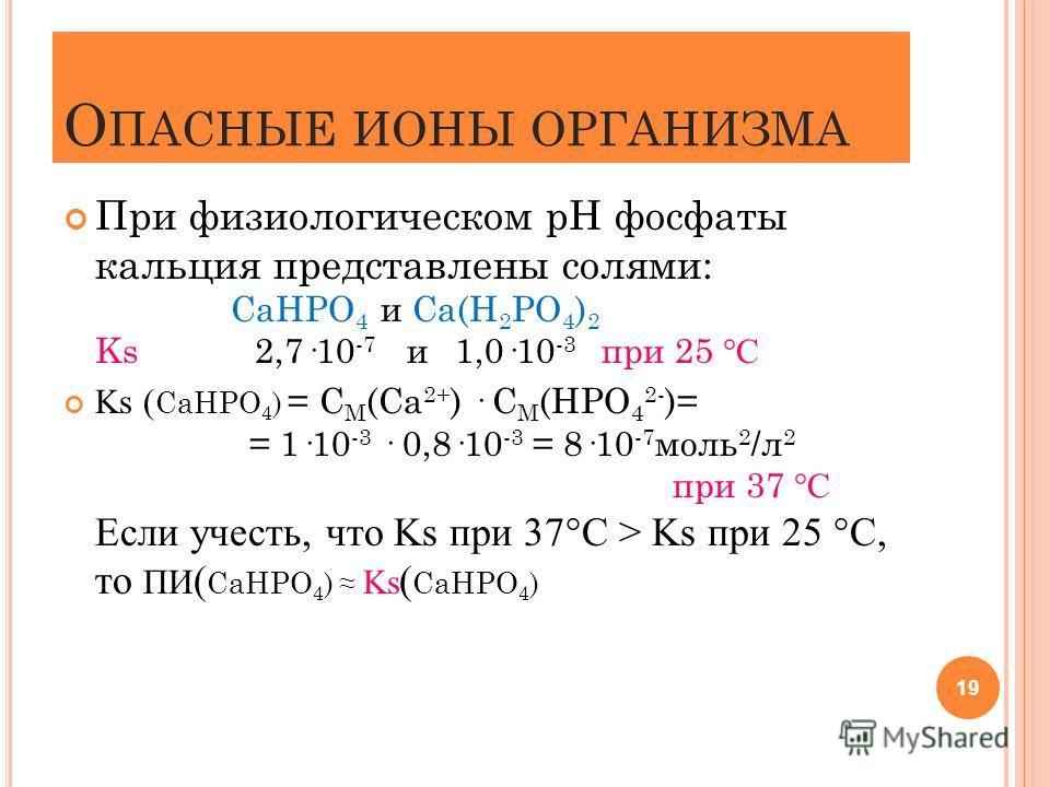 О ПАСНЫЕ ИОНЫ ОРГАНИЗМА При физиологическом рН фосфаты кальция представлены солями: СаНРО 4 и Са(Н 2 РО 4 ) 2 Ks 2,7·10 -7 и 1,0·10 -3 при 25 °С Ks ( СаНРО 4 ) = С М (Са 2+ ) · С М (НРО 4 2- )= = 1·10 -3 · 0,8·10 -3 = 8·10 -7 моль 2 /л 2 при 37 °С Ес