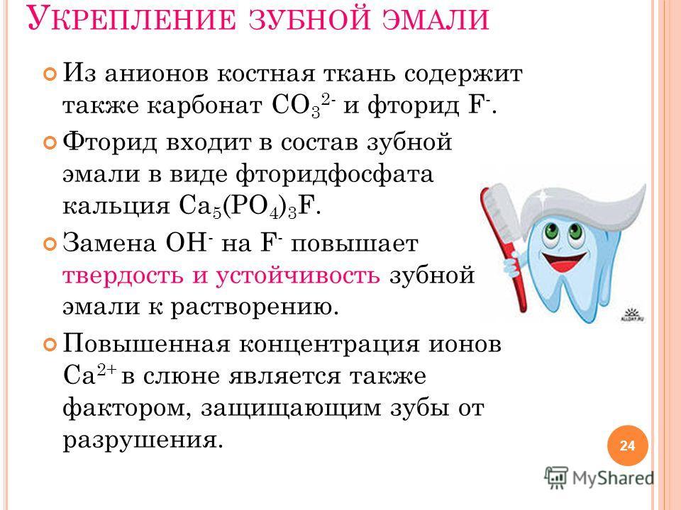 У КРЕПЛЕНИЕ ЗУБНОЙ ЭМАЛИ Из анионов костная ткань содержит также карбонат СО 3 2- и фторид F -. Фторид входит в состав зубной эмали в виде фторидфосфата кальция Са 5 (РО 4 ) 3 F. Замена OH - на F - повышает твердость и устойчивость зубной эмали к рас