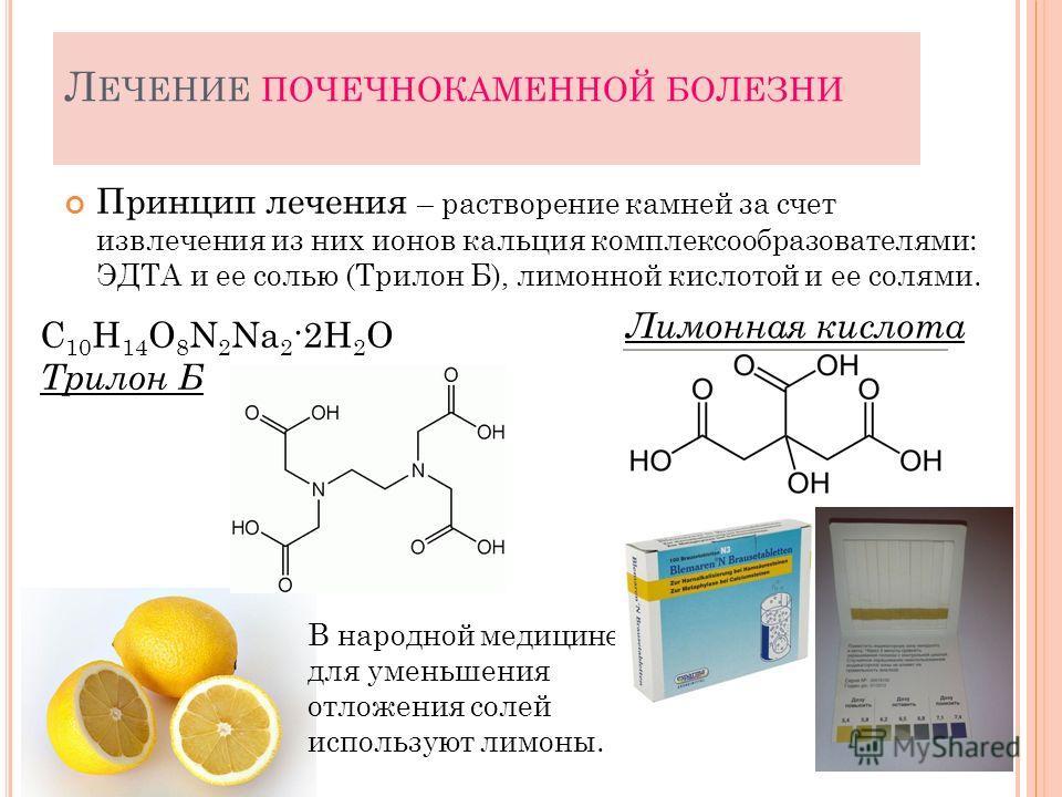 Л ЕЧЕНИЕ ПОЧЕЧНОКАМЕННОЙ БОЛЕЗНИ Принцип лечения – растворение камней за счет извлечения из них ионов кальция комплексообразователями: ЭДТА и ее солью (Трилон Б), лимонной кислотой и ее солями. 29 C 10 H 14 O 8 N 2 Na 2 ·2H 2 O Трилон Б В народной ме
