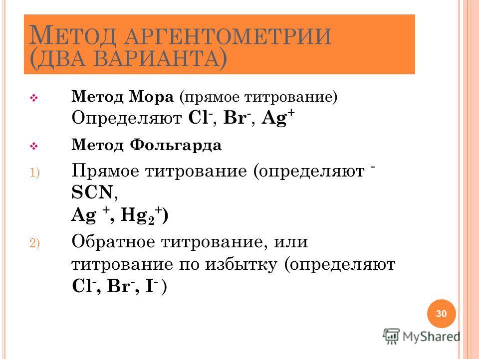 М ЕТОД АРГЕНТОМЕТРИИ ( ДВА ВАРИАНТА ) Метод Мора (прямое титрование) Определяют Cl -, Br -, Ag + Метод Фольгарда 1) Прямое титрование (определяют - SCN, Ag +, Hg 2 + ) 2) Обратное титрование, или титрование по избытку (определяют Cl -, Br -, I - ) 30