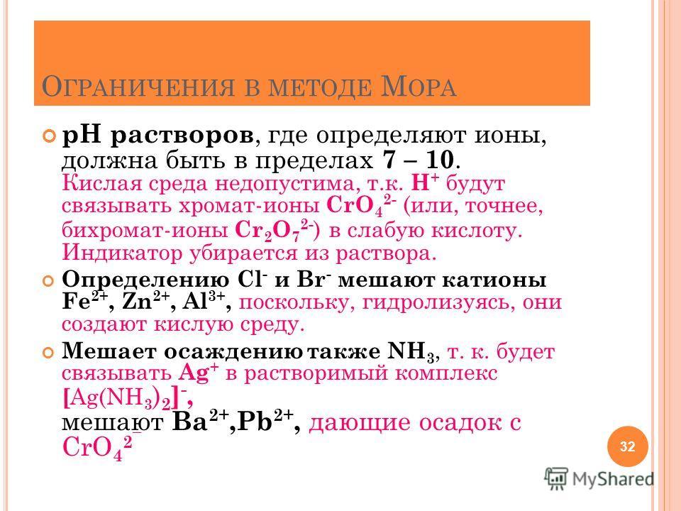 О ГРАНИЧЕНИЯ В МЕТОДЕ М ОРА рН растворов, где определяют ионы, должна быть в пределах 7 – 10. Кислая среда недопустима, т.к. Н + будут связывать хромат-ионы CrO 4 2- (или, точнее, бихромат-ионы Cr 2 O 7 2- ) в слабую кислоту. Индикатор убирается из р